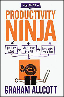 How to be a Productivity Ninja: Worry Less, Achieve More and Love What You Do, N