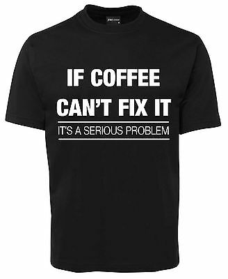 If Coffee Can't Fix It It's A Serious Problem  Funny New Unisex T-Shirt