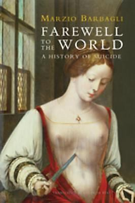 Farewell to the World : A History of Suicide by Marzio Barbagli (2015, Paperbac)