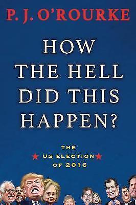 How the Hell Did This Happen?: The US Election of 2016, O'Rourke, P.J., New Book
