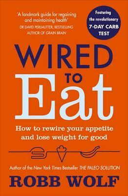 Wired to Eat: How to Rewire Your Appetite and Lose Weight for Good By Robb Wolf