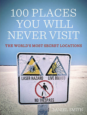 100 Places You Will Never Visit The World's Most Secret Locations 9781780873114