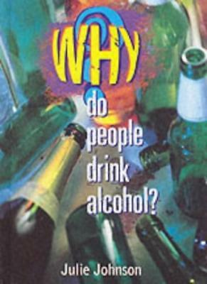Why Do People Drink Alcohol? By Julie Johnson