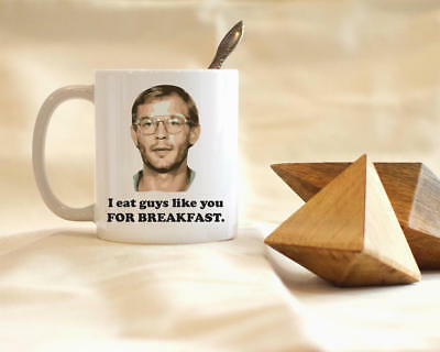 I Eat Guys Like You For Breakfast, Jeffrey Dahmer, 11oz Ceramic Mug