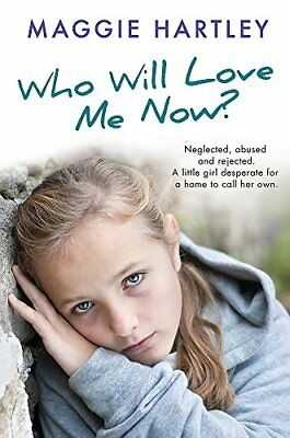 Who Will Love Me Now?: Neglected, unloved a by Maggie Hartley New Paperback Book
