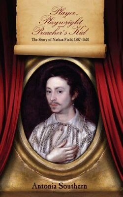 Player, Playwright and Preacher's Kid: The Story of Nathan Field 1587-1620 By A