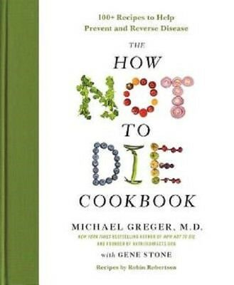 The How Not to Die Cookbook : 100+ Recipes by Michael Greger M.D. and Gene Stone