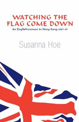 Watching the Flag Come Down: An Englishwoman in Hong Kong, 1987-97 By Susanna H