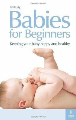 Babies for Beginners: Keeping your baby happy and healthy: How to Keep Your Bab