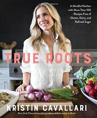 True Roots: A Mindful Kitchen with More Than 100 Recipes by Kristin Cavallari