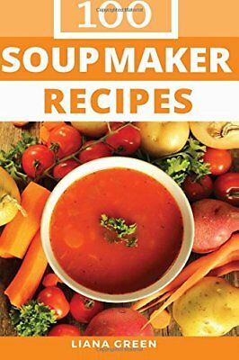 Soup Maker Recipe Book: 100 Delicious & Nutrit by Liana Green New Paperback Book