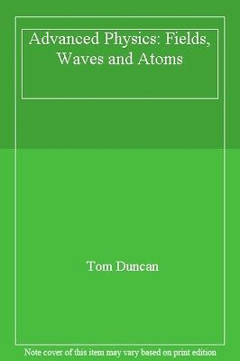 Advanced Physics: Fields, Waves and Atoms By Tom Duncan. 9780719543357
