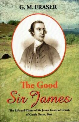 The Good Sir James The Life and Times of Sir James Grant of Gra... 9781906775308