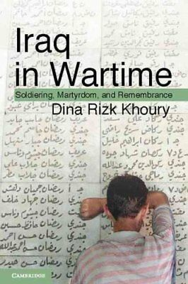 Iraq in Wartime : Soldiering, Martyrdom, and Remembrance by Dina Rizk Khoury...