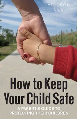 How to Keep Your Child Safe: A Parent's Guide to Protecting their Children By A