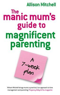 The Manic Mum's Guide To Magnificent Parenting: A 7 Week Plan By Allison Mitche