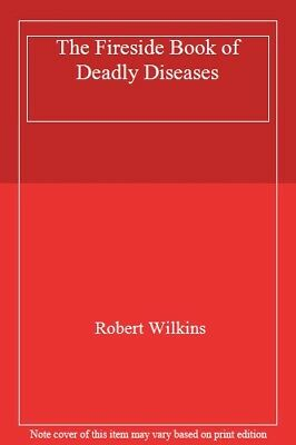 The Fireside Book of Deadly Diseases By Robert Wilkins