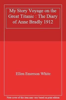 My Story Voyage on the Great Titanic : The Diary of Anne Bradly 1912 By Ellen E
