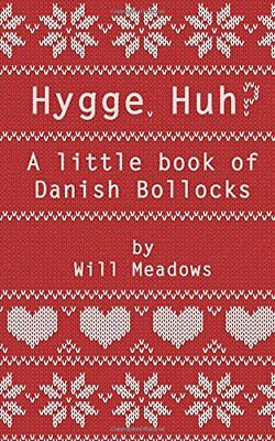 Hygge. Huh? A Little Book of Danish b*llocks By Will Meadows