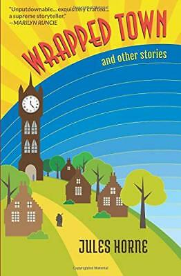 Wrapped Town and Other Stories By Jules Horne