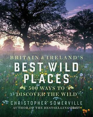 Britain and Ireland's Best Wild Places: 500 Ways to Discover the Wild, 071399967
