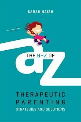 The A-Z of Therapeutic Parenting: Strategies a by Sarah Naish New Paperback Book