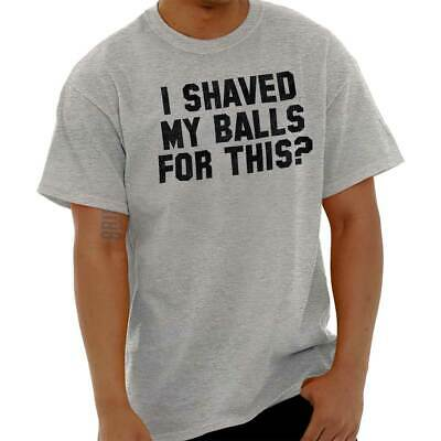 602eb7d9 I Shaved My Balls For This Funny Sarcastic Offensive Adult T Shirt Tee For  Men