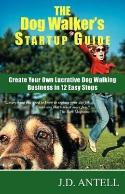 The Dog Walker's Startup Guide : Create Your Own Lucrative Dog Walking...