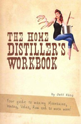 The Home Distiller's Workbook : Your Guide to Making Moonshine, Whisky,...