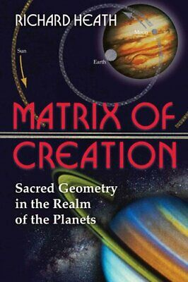 Matrix of Creation : Sacred Geometry in the Realm of the Planets by Richard...