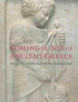 Coming of Age in Ancient Greece : Images of Childhood from the Classical Past...