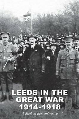 Leeds in the Great War 1914-1918 : A Book of Remembrance by William Scott...