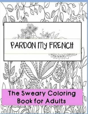 Pardon My French : Swear Word Adult Coloring Book: Hilarious Sweary Coloring...