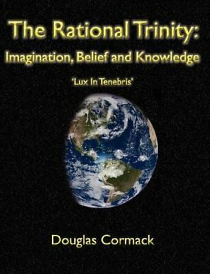 The Rational Trinity : Imagination, Belief and Knowledge by Douglas Cormack...