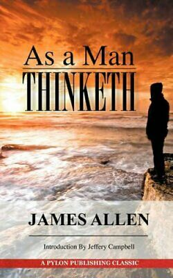 As a Man Thinketh : A Guide to Unlocking the Power of Your Mind by James...
