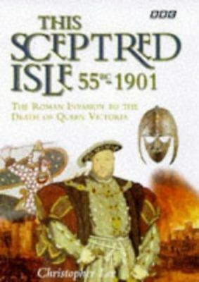 This Sceptred Isle: 55 BC - 1901 : The Roman Invasion to the Death of Queen Vict