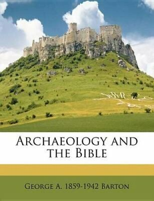 Archaeology and the Bible by George A. 1859-1942 Barton (2011, Paperback)