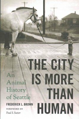 The City Is More Than Human : An Animal History of Seattle by Frederick L....