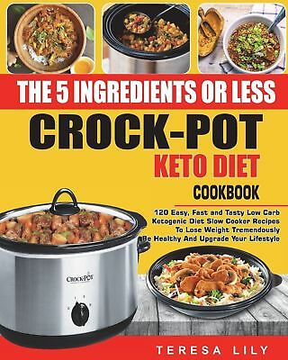 The 5-Ingredient or Less Keto Diet Crock Pot Cookbook: 120 Easy, Fast and Tasty