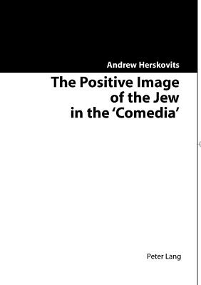 The Positive Image of the Jew in the 'Comedia', Andrew Herskovits