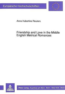 Friendship and Love in the Middle English Metrical Romances, Anna Hubertine ...