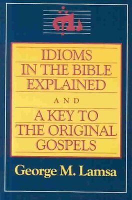 Idioms in the Bible Explained and a Key to the Original Gospels by George M....