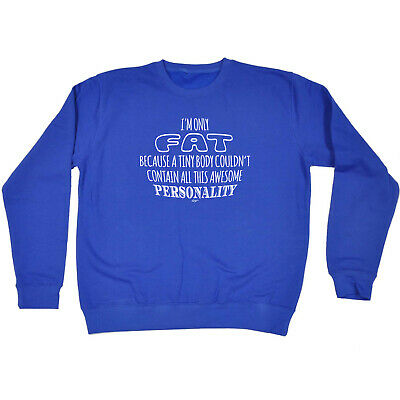 Funny Novelty Sweatshirt Jumper Top - Im Only Fat Because A Tiny Body Couldnt