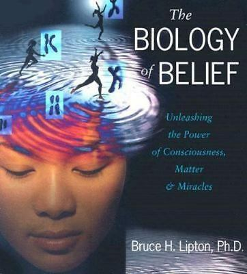 The Biology of Belief: Unleashing the Power of Consciousness, Matter, and Miracl