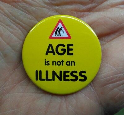 AGE is not an ILLNESS. statement  38mm pin badge. Against ageism *NEW*