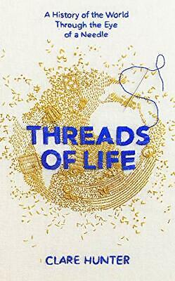 Threads of Life: A History of the World Throu by Clare Hunter New Hardcover Book