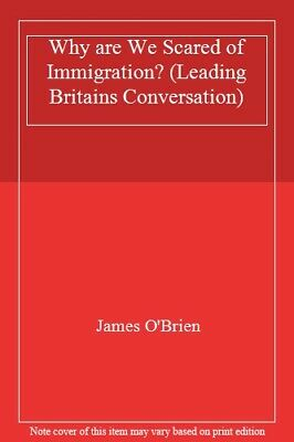 Why are We Scared of Immigration? (Leading Britains Conversation) By James O'Br