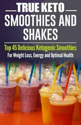 Ketogenic Diet TRUE KETO Smoothies and Shakes Top 45 Delicious Ketogenic Smoot