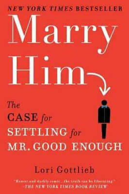 Marry Him : The Case for Settling for Mr. Good Enough by Lori Gottlieb (2011,...