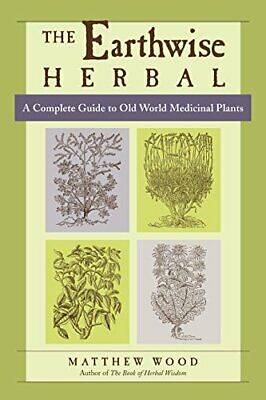 The Earthwise Herbal, Volume I A Complete Guide to Old World Medicinal Plants